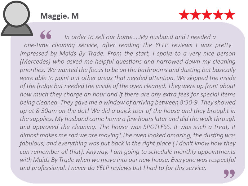 """House-Cleaning-Review-by-Maggie.-M """"Everyone was respectful and professional. I never do Yelp reviews but I had to for this service."""""""