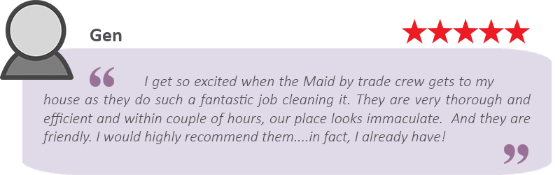 """A house cleaning review from Gen that says we provide great cleaning: """"I get so excited when the Maids by Trade crew gets to my house as they do such a fantastic job cleaning it. They are very thorough and efficient and within couple of hours, our place looks immaculate. And they are friendly. I would recommend them...in fact, I already have!"""""""