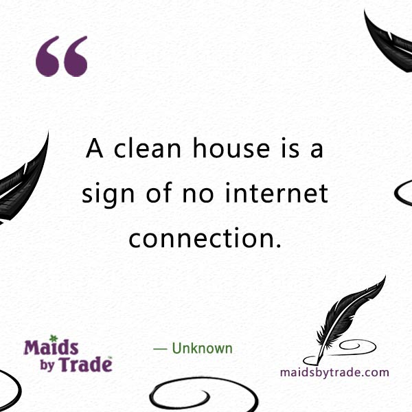 -Internet Distractions- A clean house is a sign of no internet connection - House Cleaning Quote-
