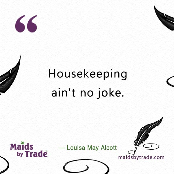 Housekeeping ain't no joke. — Louisa May