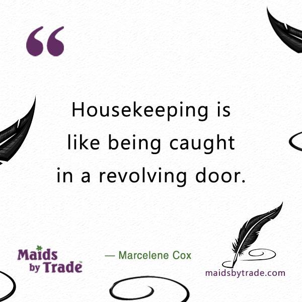 Housekeeping is like being caught in a revolving door. — Marcelene Cox
