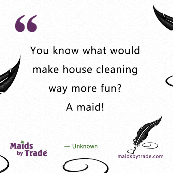 You know what would make house cleaning way more fun? A maid!- cleaning quotes - cleaning fun -
